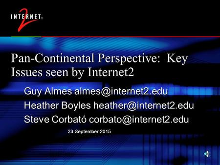 23 September 2015 Pan-Continental Perspective: Key Issues seen by Internet2 Guy Almes Heather Boyles Steve Corbató.