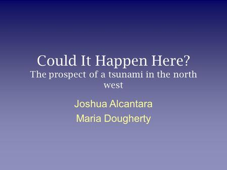 Could It Happen Here? The prospect of a tsunami in the north west Joshua Alcantara Maria Dougherty.