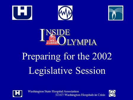 Washington State Hospital Association STAT! Washington Hospitals in Crisis Preparing for the 2002 Legislative Session II NSIDENSIDE OO LYMPIALYMPIA.