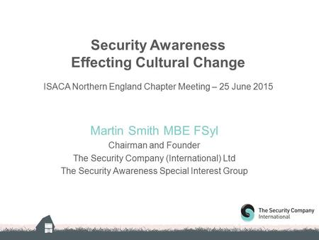 Security Awareness Effecting Cultural Change ISACA Northern England Chapter Meeting – 25 June 2015 Martin Smith MBE FSyI Chairman and Founder The Security.
