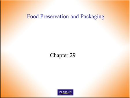Food Preservation and Packaging Chapter 29. Introductory Foods, 13 th ed. Bennion and Scheule © 2010 Pearson Higher Education, Upper Saddle River, NJ.