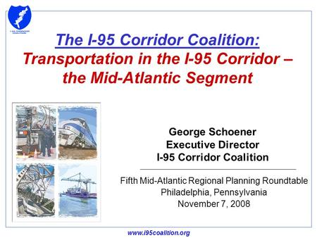 Www.i95coalition.org George Schoener Executive Director I-95 Corridor Coalition Fifth Mid-Atlantic Regional Planning Roundtable Philadelphia, Pennsylvania.