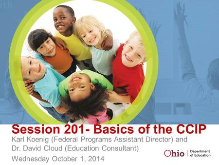 Session 201- Basics of the CCIP Karl Koenig (Federal Programs Assistant Director) and Dr. David Cloud (Education Consultant) Wednesday October 1, 2014.