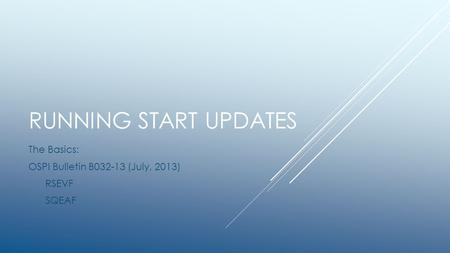 RUNNING START UPDATES The Basics: OSPI Bulletin B032-13 (July, 2013) RSEVF SQEAF.