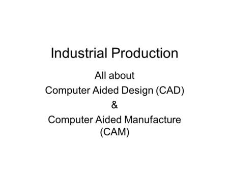 Industrial Production All about Computer Aided Design (CAD) & Computer Aided Manufacture (CAM)