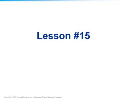 Copyright © 2008 Pearson Education, Inc., publishing as Pearson Benjamin Cummings Lesson #15.
