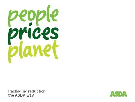 Packaging reduction the ASDA way. Page 2 Addressing the issues we all care about at home and around the world. Working with our partners to create a naturally.