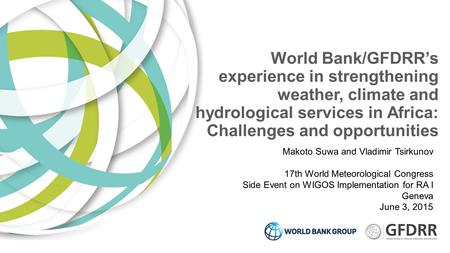 World Bank/GFDRR's experience in strengthening weather, climate and hydrological services in Africa: Challenges and opportunities Makoto Suwa and Vladimir.