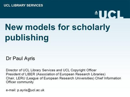 UCL LIBRARY SERVICES New models for scholarly publishing Dr Paul Ayris Director of UCL Library Services and UCL Copyright Officer President of LIBER (Association.