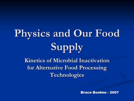 Physics and Our Food Supply Kinetics of Microbial Inactivation for Alternative Food Processing Technologies Bruce Boehne - 2007.