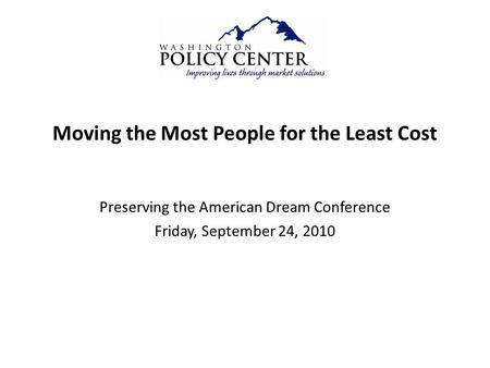 Moving the Most People for the Least Cost Preserving the American Dream Conference Friday, September 24, 2010.