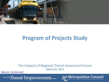 1 Program of Projects Study The Impacts of Regional Transit Investment Forum March 21, 2013 Move LA - LA's Got Lines