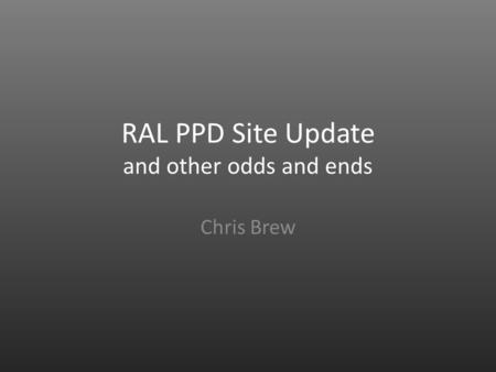 RAL PPD Site Update and other odds and ends Chris Brew.