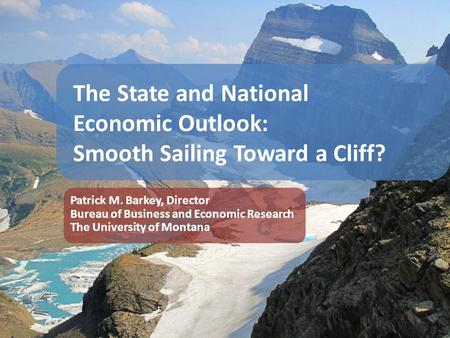 The State and National Economic Outlook: Smooth Sailing Toward a Cliff? Patrick M. Barkey, Director Bureau of Business and Economic Research The University.