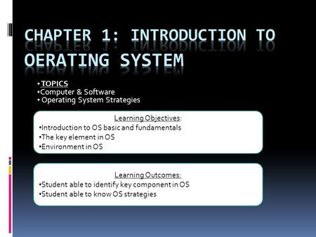 TOPICS Computer & Software Operating System Strategies Learning Outcomes: Student able to identify key component in OS Student able to know OS strategies.