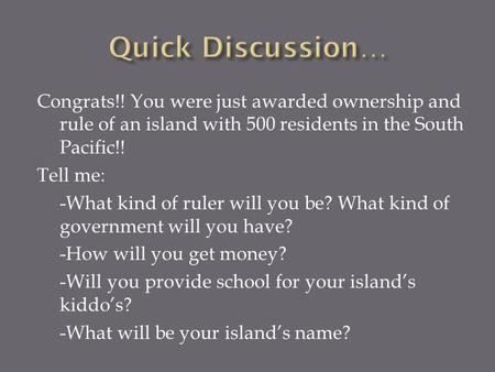 Congrats!! You were just awarded ownership and rule of an island with 500 residents in the South Pacific!! Tell me: -What kind of ruler will you be? What.