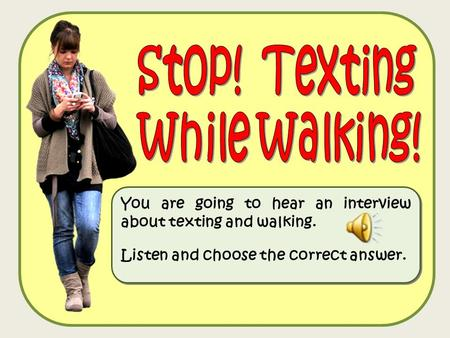 You are going to hear an interview about texting and walking. Listen and choose the correct answer. You are going to hear an interview about texting and.