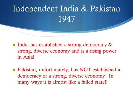 Independent India & Pakistan 1947  India has established a strong democracy & strong, diverse economy and is a rising power in Asia!  Pakistan, unfortunately,