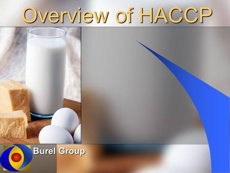 Overview of HACCP Burel Group. Objectives Define HACCP Define HACCP Understand HACCP Principles Understand HACCP Principles Review Current Practices Review.