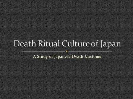 "A Study of Japanese Death Customs. Webster defines a Ritual as something that is ""Done with accordance with social custom or normal protocol"""