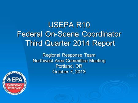 USEPA R10 Federal On-Scene Coordinator Third Quarter 2014 Report Regional Response Team Northwest Area Committee Meeting Portland, OR October 7, 2013.
