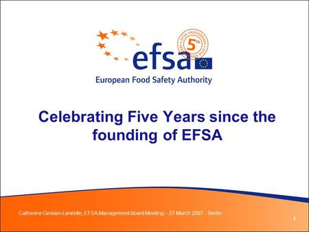 1 Celebrating Five Years since the founding of EFSA Catherine Geslain-Lanéelle, EFSA Management Board Meeting – 27 March 2007 - Berlin ·