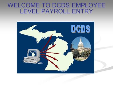 WELCOME TO DCDS EMPLOYEE LEVEL PAYROLL ENTRY. WHAT IS DCDS? Data Collection Distribution System Collects Timesheet Data Collects Information on Payroll.