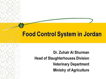 Food Control System in Jordan Dr. Zuhair Al Shurman Head of Slaughterhouses Division Veterinary Department Ministry of Agriculture.