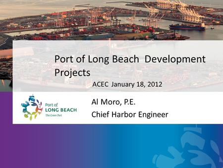 Port of Long Beach Development Projects Al Moro, P.E. Chief Harbor Engineer ACEC January 18, 2012.