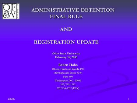 2/8/05 1 ADMINISTRATIVE DETENTION FINAL RULE AND REGISTRATION UPDATE Ohio State University February 16, 2005 Robert Hahn Olsson, Frank and Weeda, P.C 1400.