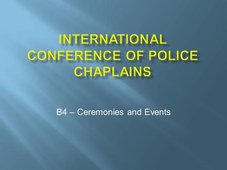 B4 – Ceremonies and Events.  How to plan and create law enforcement ceremonies and events including funerals  Inclusive nature of public prayer  Steps.