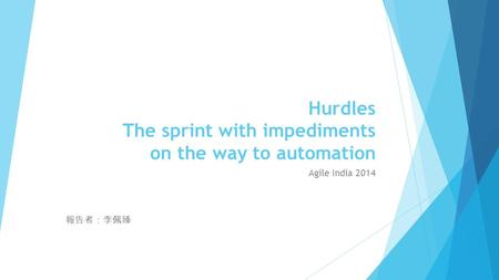 Hurdles The sprint with impediments on the way to automation Agile India 2014 報告者:李佩臻.