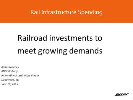 1 Rail Infrastructure Spending Railroad investments to meet growing demands Brian Sweeney BNSF Railway International Legislators Forum Deadwood, SD June.