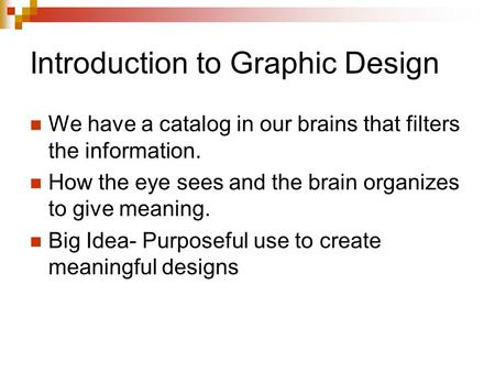 Introduction to Graphic Design We have a catalog in our brains that filters the information. How the eye sees and the brain organizes to give meaning.