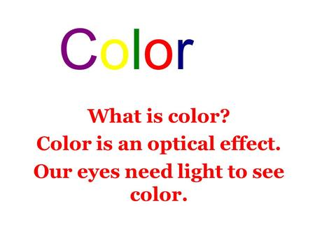 What is color? Color is an optical effect. Our eyes need light to see color. ColorColor.