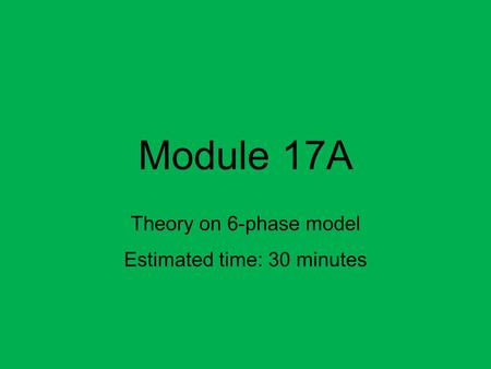 Module 17A Theory on 6-phase model Estimated time: 30 minutes.