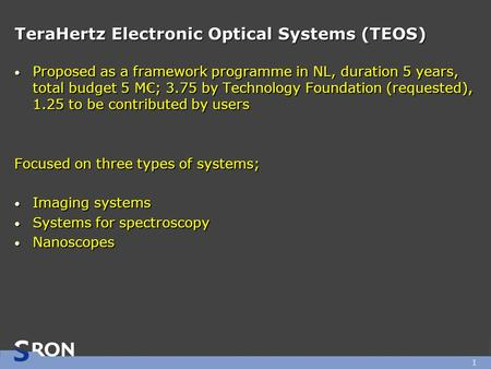 1 TeraHertz Electronic Optical Systems (TEOS) Proposed as a framework programme in NL, duration 5 years, total budget 5 M€; 3.75 by Technology Foundation.
