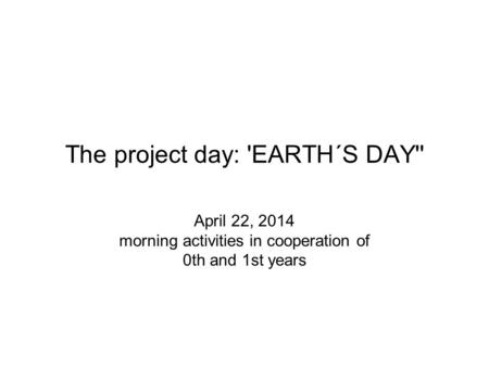 The project day: 'EARTH´S DAY'' April 22, 2014 morning activities in cooperation of 0th and 1st years.