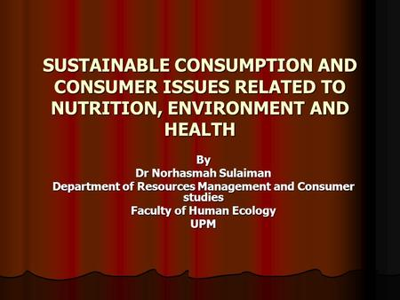 SUSTAINABLE CONSUMPTION AND CONSUMER ISSUES RELATED TO NUTRITION, ENVIRONMENT AND HEALTH By Dr Norhasmah Sulaiman Department of Resources Management and.