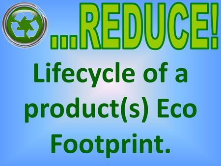 Lifecycle of a product(s) Eco Footprint.. What does the word 'REDUCE' mean? To cut down on or to make a reduction in.