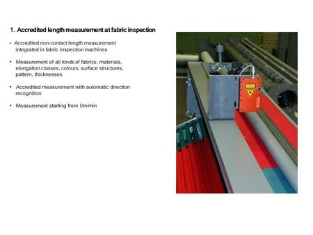 1. Accredited length measurement at fabric inspection Accredited non-contact length measurement integrated in fabric inspection machines Measurement of.