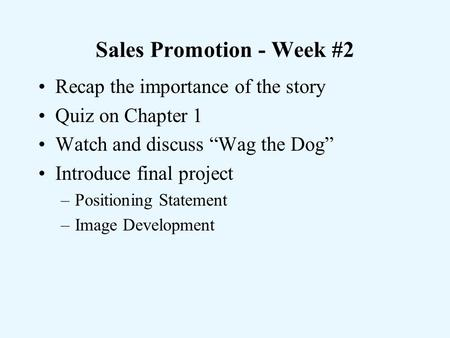 "Sales Promotion - Week #2 Recap the importance of the story Quiz on Chapter 1 Watch and discuss ""Wag the Dog"" Introduce final project –Positioning Statement."