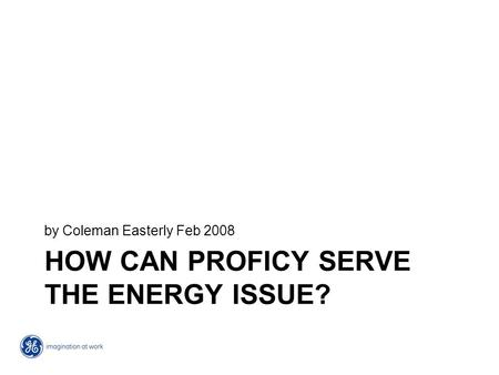 HOW CAN PROFICY SERVE THE ENERGY ISSUE? by Coleman Easterly Feb 2008.