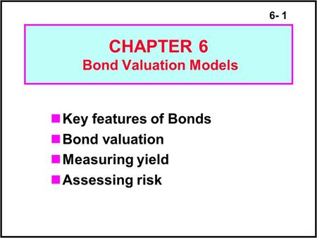 6- 1 CHAPTER 6 Bond Valuation Models Key features of Bonds Bond valuation Measuring yield Assessing risk.