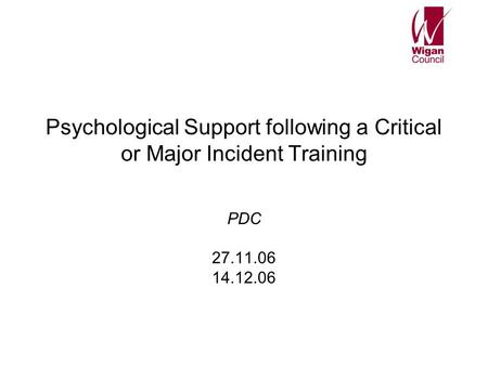 Psychological Support following a Critical or Major Incident Training PDC 27.11.06 14.12.06.