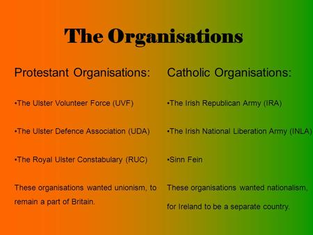 The Organisations Protestant Organisations: The Ulster Volunteer Force (UVF) The Ulster Defence Association (UDA) The Royal Ulster Constabulary (RUC) These.