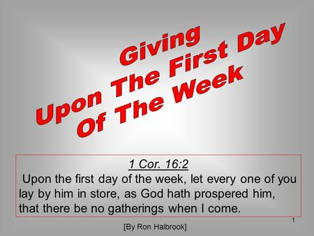 1 1 Cor. 16:2 Upon the first day of the week, let every one of you lay by him in store, as God hath prospered him, that there be no gatherings when I come.