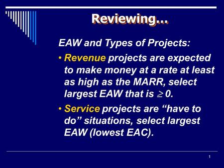 1 Reviewing…Reviewing… EAW and Types of Projects: Revenue projects are expected to make money at a rate at least as high as the MARR, select largest EAW.