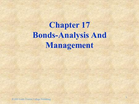 ®1999 South-Western College Publishing 1 Chapter 17 Bonds-Analysis And Management.