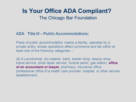 Is Your Office ADA Compliant? The Chicago Bar Foundation ADA Title III – Public Accommodations: Place of public accommodation means a facility, operated.